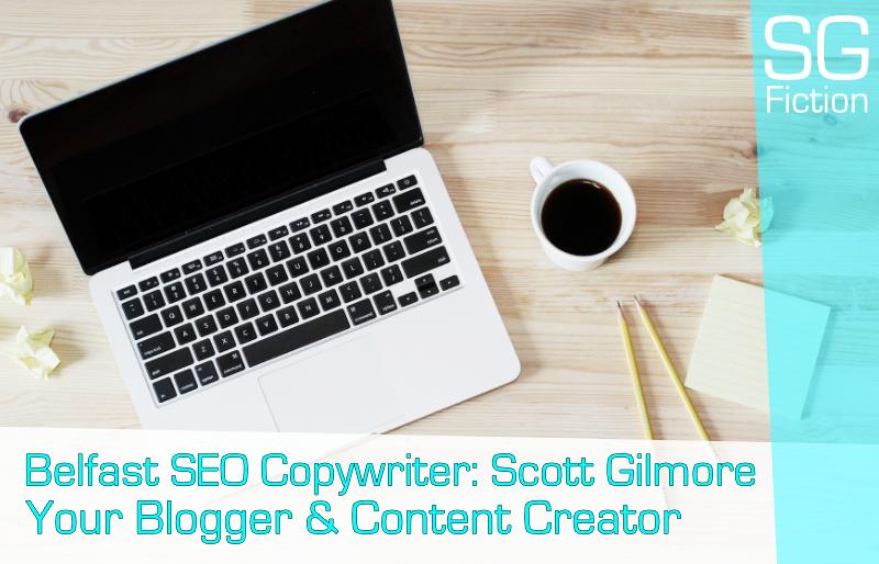Belfast SEO Copywriter: Scott Gilmore, Your Blogger & Content Creator