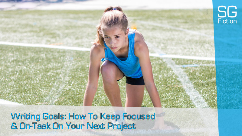 Writing Goals: How To Keep Focused & On-Task On Your Next Project